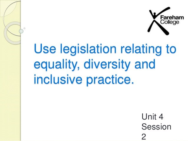 unit 004 equality diversity Although sometimes used interchangeably, the terms 'equality' and 'diversity' are not the same equality is about 'creating a fairer society, where everyone can participate and has the opportunity to fulfil their potential' (doh, 2004.