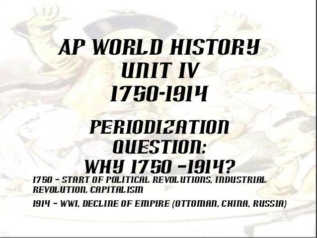 AP World HistoryUNIT IV1750-1914PeriodizationQuestion:Why 1750 –1914?1750 – Start of political revolutions, industrialrevo...
