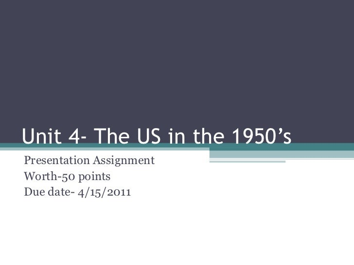 Unit 4- The US in the 1950's Presentation Assignment  Worth-50 points  Due date- 4/15/2011