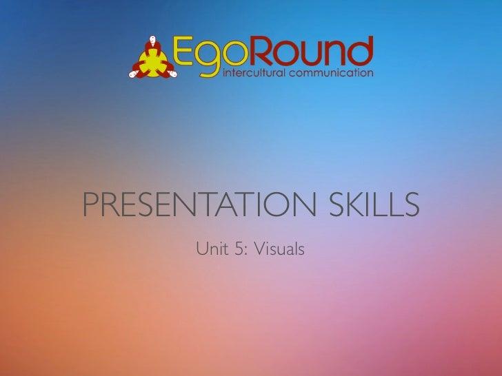 PRESENTATION SKILLS      Unit 5: Visuals