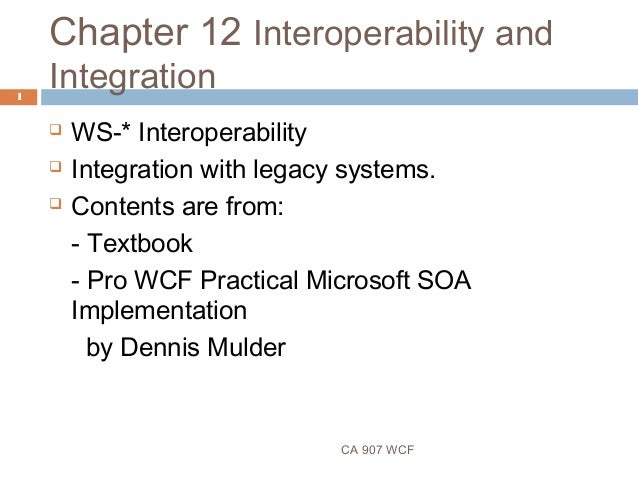 Chapter 12 Interoperability and Integration CA 907 WCF 1  WS-* Interoperability  Integration with legacy systems.  Cont...