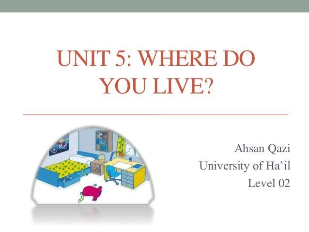 UNIT 5: WHERE DO YOU LIVE? Ahsan Qazi University of Ha'il Level 02