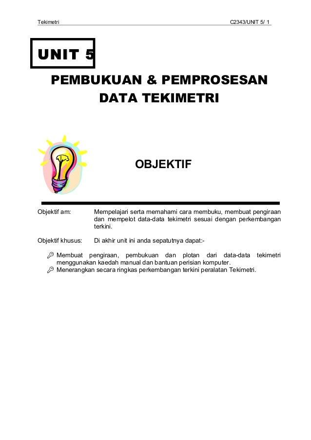 Tekimetri  C2343/UNIT 5/ 1  UNIT 5 PEMBUKUAN & PEMPROSESAN DATA TEKIMETRI  OBJEKTIF  Objektif am:  Mempelajari serta memah...