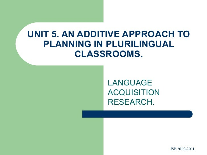 UNIT 5. AN ADDITIVE APPROACH TO PLANNING IN PLURILINGUAL CLASSROOMS. LANGUAGE ACQUISITION RESEARCH.
