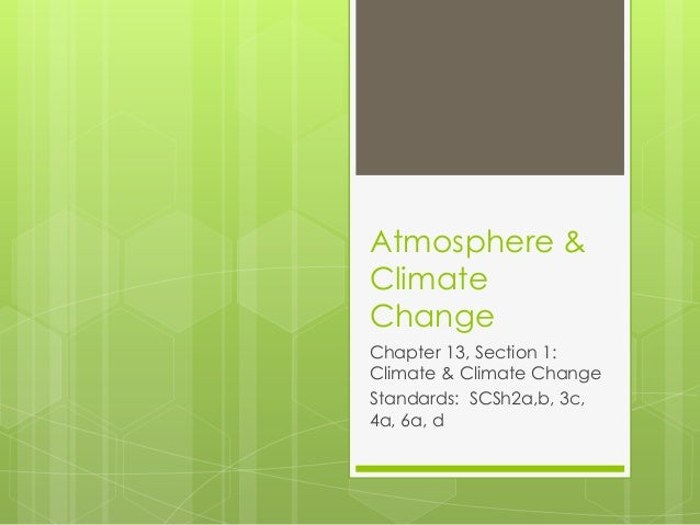 Atmosphere & Climate Change Chapter 13, Section 1: Climate & Climate Change Standards: SCSh2a,b, 3c, 4a, 6a, d