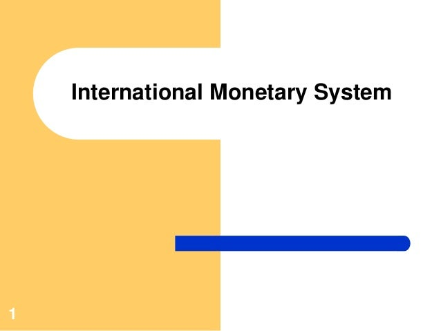 the international monetary system The international monetary system in the 21 st century: could gold make a comeback robert a mundell columbia university lecture delivered at st vincent college, letrobe, pennsylvania, march 12, 1997.