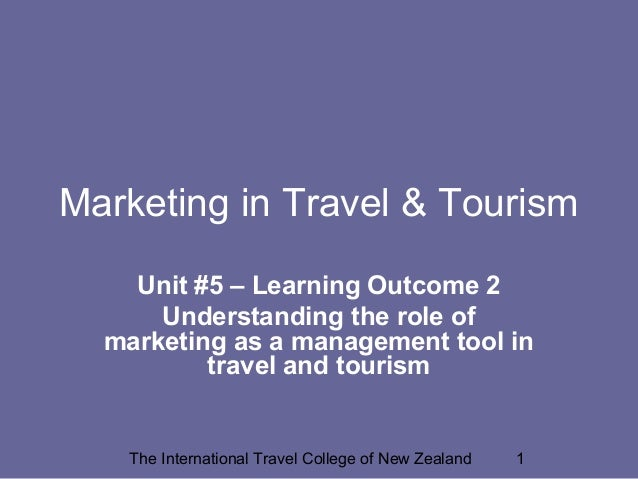 Marketing in Travel & Tourism Unit #5 – Learning Outcome 2 Understanding the role of marketing as a management tool in tra...