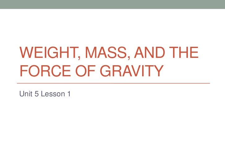 Weight, Mass, and The Force of Gravity<br />Unit 5 Lesson 1<br />