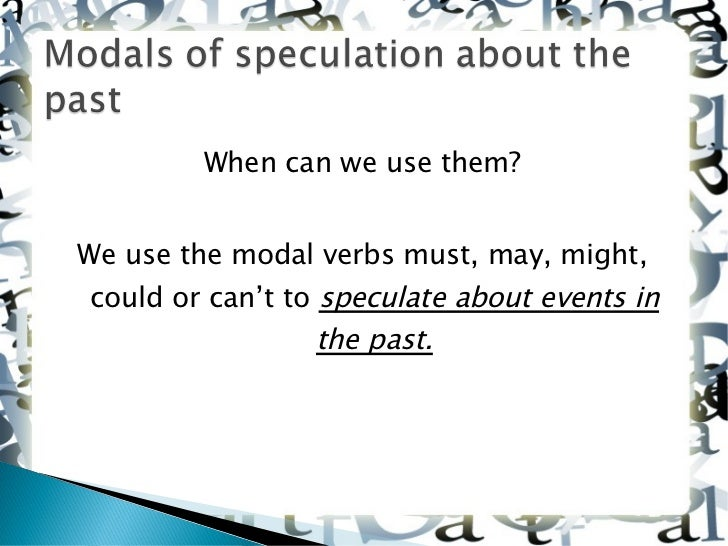 <ul><li>When can we use them? </li></ul><ul><li>We use the modal verbs must, may, might, could or can't to  speculate abou...