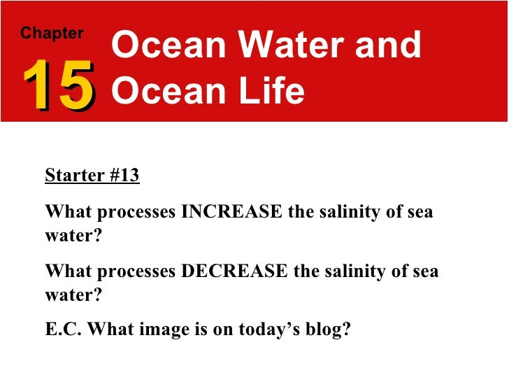 Chapter   15 Ocean Water and Ocean Life Starter #13 What processes INCREASE the salinity of sea water? What processes DECR...