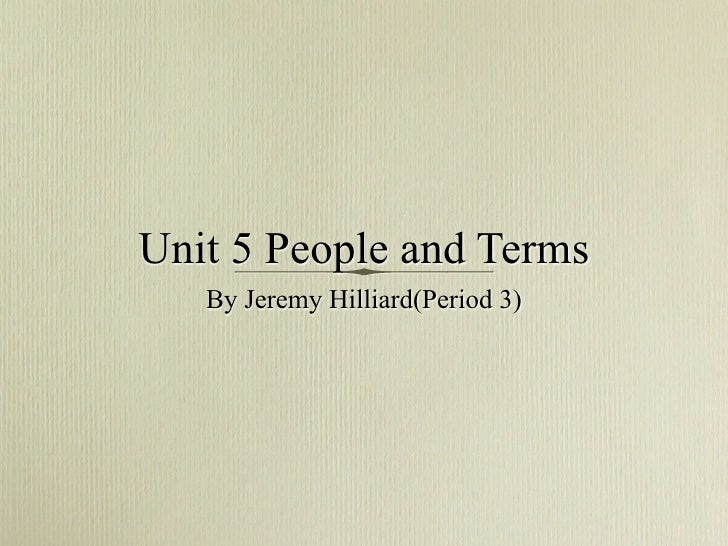 Unit 5 Section 1 People and          Terms     By Jeremy Hilliard(Period 3)