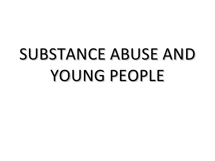 SUBSTANCE ABUSE AND   YOUNG PEOPLE
