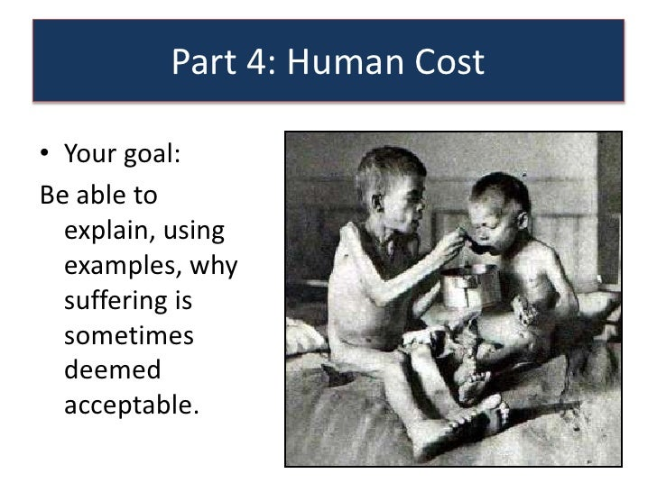 Part 4: Human Cost• Your goal:Be able to  explain, using  examples, why  suffering is  sometimes  deemed  acceptable.