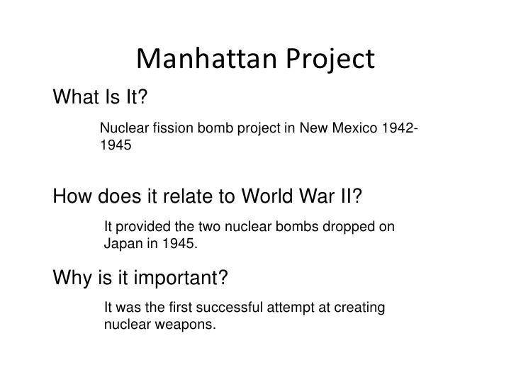 Manhattan ProjectWhat Is It?     Nuclear fission bomb project in New Mexico 1942-     1945How does it relate to World War ...