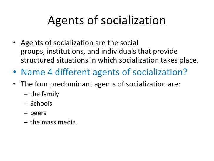 agent of socialization I think there are 4 agents of socialization, and they are the most fundamental elements of understanding society the primary and most critical agent is the family: ages around 0-5.