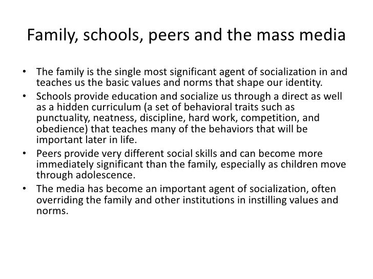 agents of socialization peers essay As you moved through your childhood and adolescence, how did the relative importance of your family, school, peers, and the mass media as agents of socialization change.