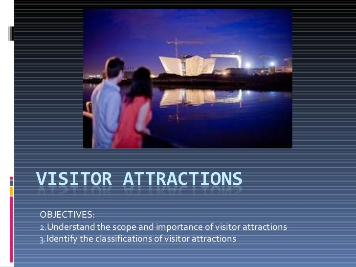 <ul><li>OBJECTIVES: </li></ul><ul><li>Understand the scope and importance of visitor attractions </li></ul><ul><li>Identif...