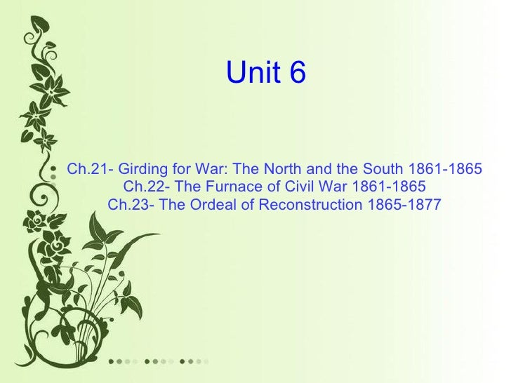Unit 6 Ch.21- Girding for War: The North and the South 1861-1865 Ch.22- The Furnace of Civil War 1861-1865 Ch.23- The Orde...