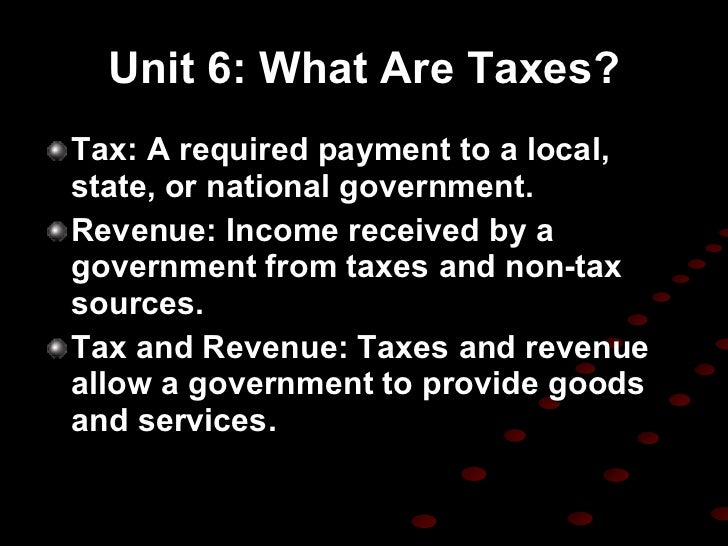 Unit 6: What Are Taxes? <ul><li>Tax: A required payment to a local, state, or national government. </li></ul><ul><li>Reven...