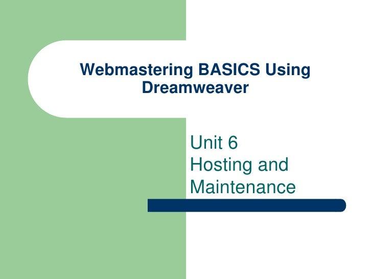 Webmastering BASICS Using     Dreamweaver           Unit 6           Hosting and           Maintenance