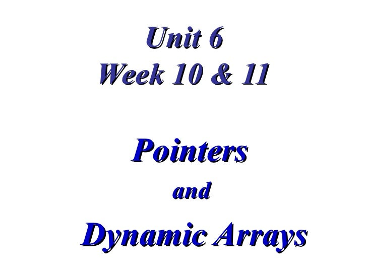Unit 6Week 10 & 11   Pointers     andDynamic Arrays