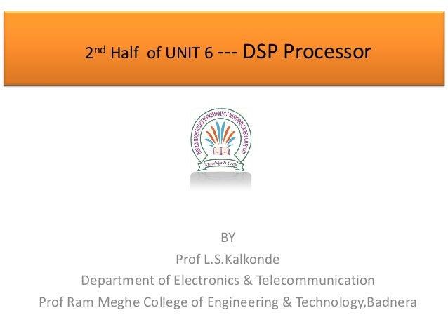 2nd Half of UNIT 6 --- DSP Processor  BY Prof L.S.Kalkonde Department of Electronics & Telecommunication Prof Ram Meghe Co...
