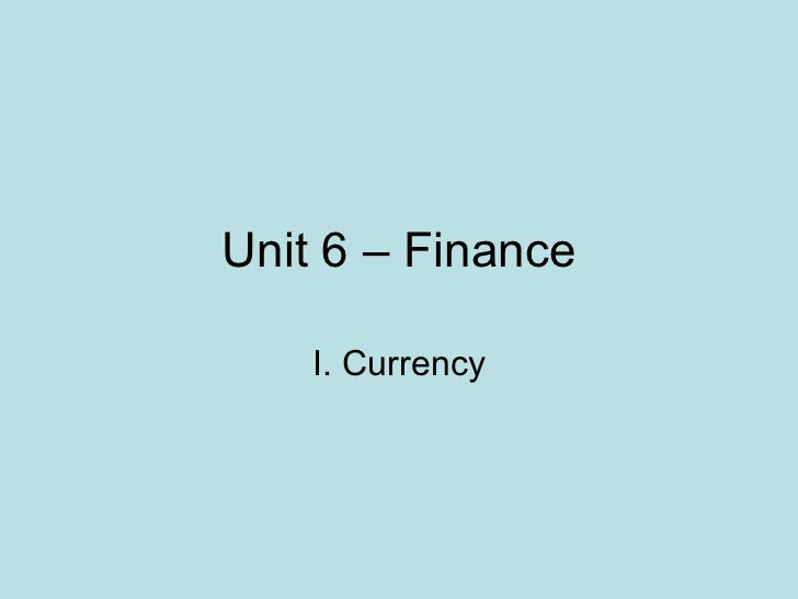 Unit 6 – Finance I. Currency