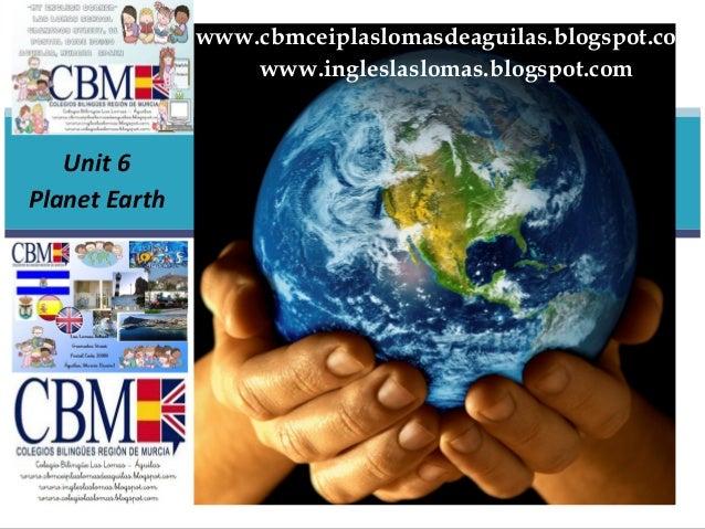 www.cbmceiplaslomasdeaguilas.blogspot.com                   www.ingleslaslomas.blogspot.com   Unit 6Planet Earth