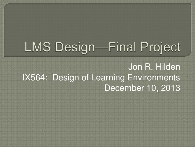 Jon R. Hilden IX564: Design of Learning Environments December 10, 2013
