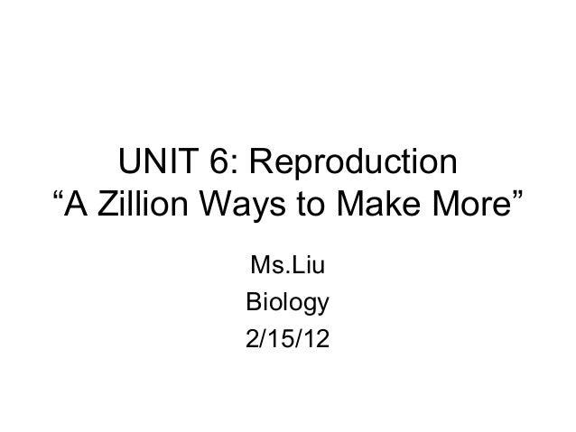 "UNIT 6: Reproduction""A Zillion Ways to Make More""           Ms.Liu           Biology           2/15/12"