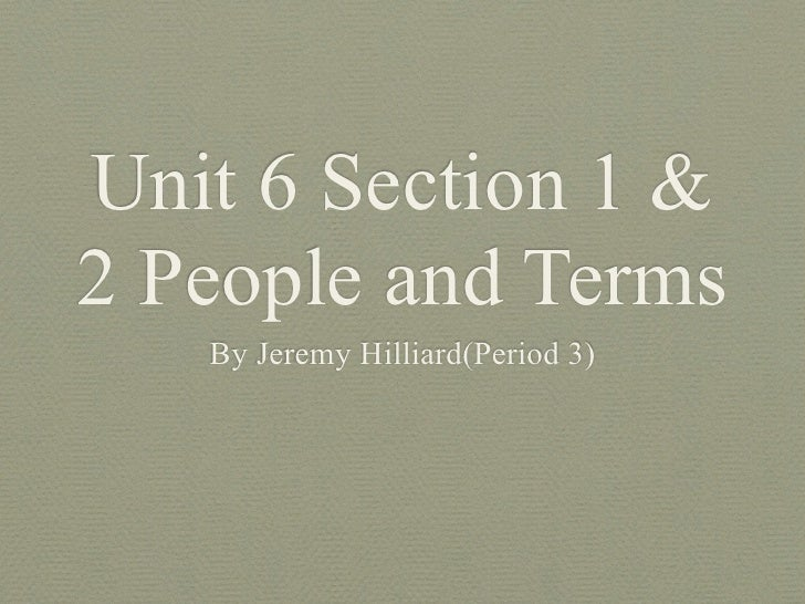 Unit 6 Section 1 &2 People and Terms   By Jeremy Hilliard(Period 3)