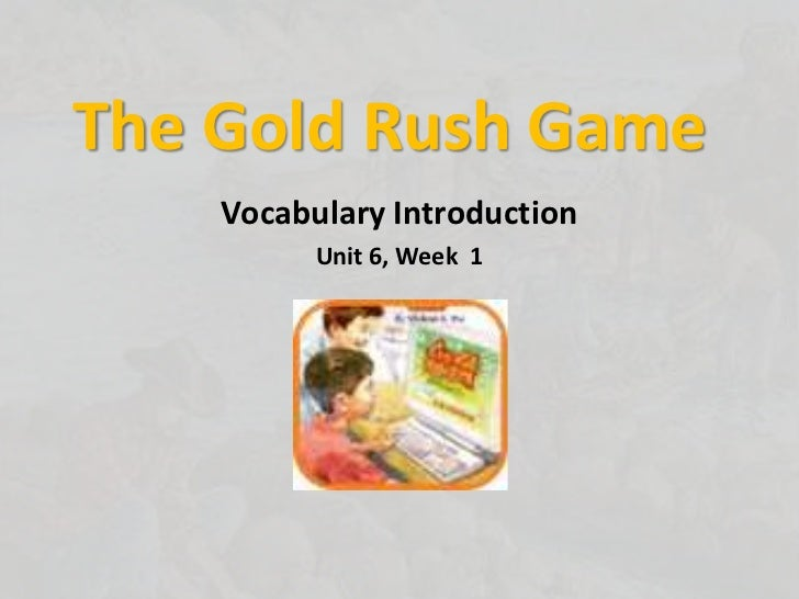 The Gold Rush Game<br />Vocabulary Introduction<br />Unit 6, Week  1<br />