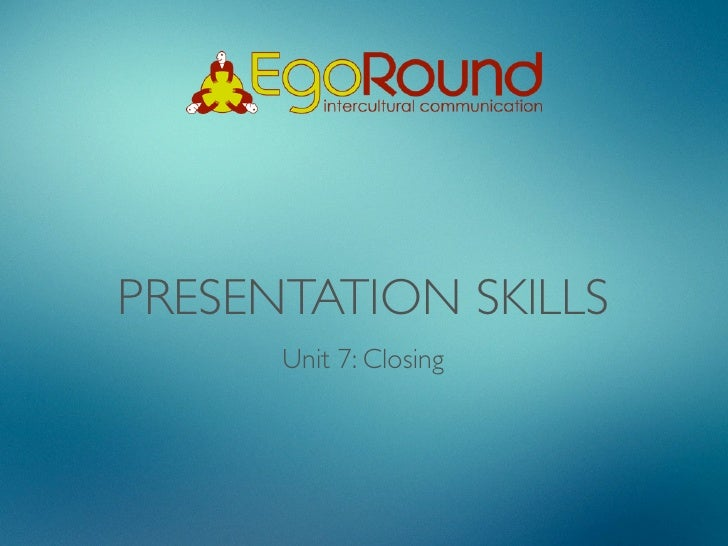 PRESENTATION SKILLS      Unit 7: Closing