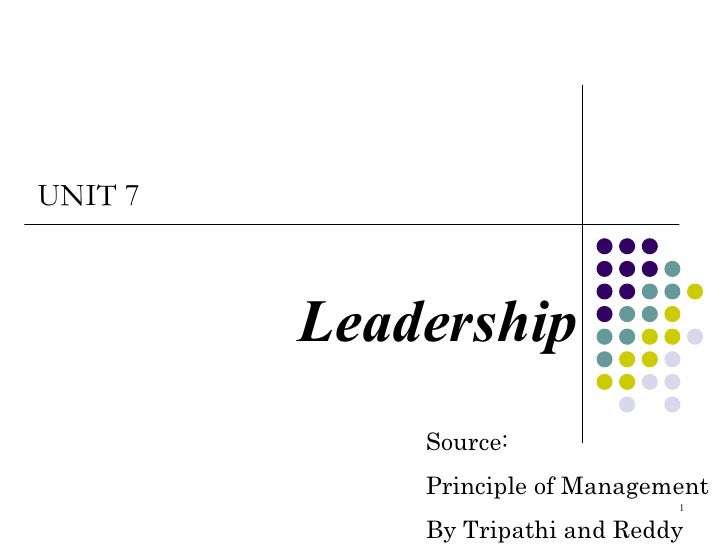 Leadership UNIT 7 Source: Principle of Management By Tripathi and Reddy