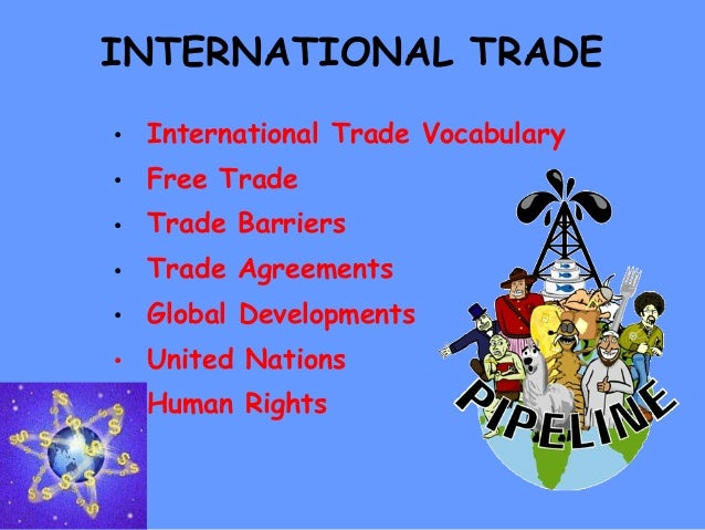 INTERNATIONAL TRADE • International Trade Vocabulary • Free Trade • Trade Barriers • Trade Agreements • Global Development...