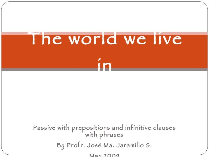 The world we live in Passive with prepositions and infinitive clauses with phrases By Profr. José Ma. Jaramillo S. May 2009