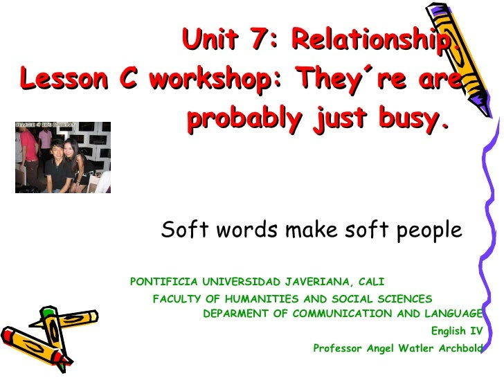 Unit 7: Relationship. Lesson C workshop: They´re are probably just busy.  Soft words make softpeople PONTIFICIA UNIVERSID...