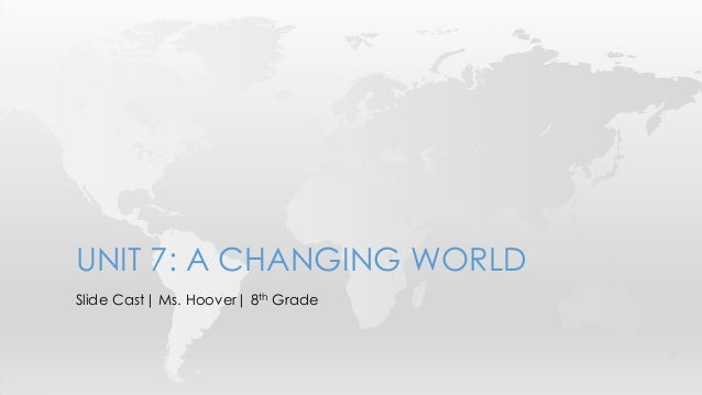 UNIT 7: A CHANGING WORLDSlide Cast| Ms. Hoover| 8th Grade