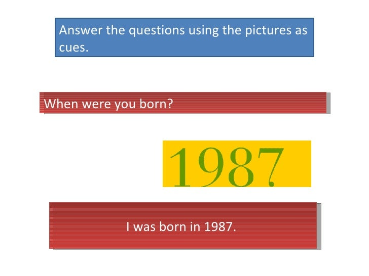 Answer the questions using the pictures as cues.  When were you born?  I was born in 1987.