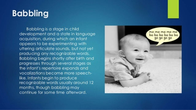 babbling the first stage of language Infant vocalization or babbling is a stage in child language acquisition, during which an infant appears to be experimenting with making the sounds of language, but not yet producing any recognizable words.