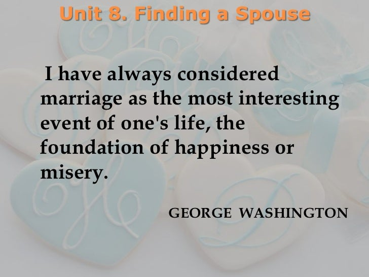 Unit 8. Finding a Spouse I have always consideredmarriage as the most interestingevent of ones life, thefoundation of happ...