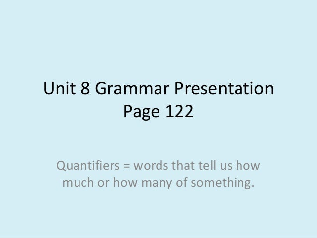 Unit 8 Grammar Presentation Page 122 Quantifiers = words that tell us how much or how many of something.