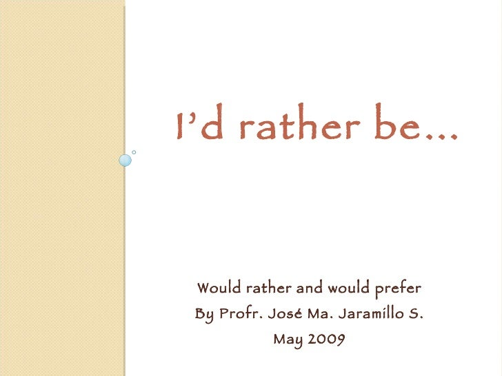 I'd rather be… Would rather and would prefer By Profr. José Ma. Jaramillo S. May 2009