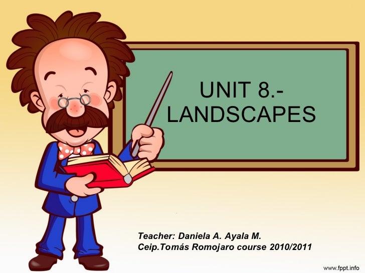 UNIT 8.- LANDSCAPES Teacher: Daniela A. Ayala M. Ceip.Tomás Romojaro course 2010/2011