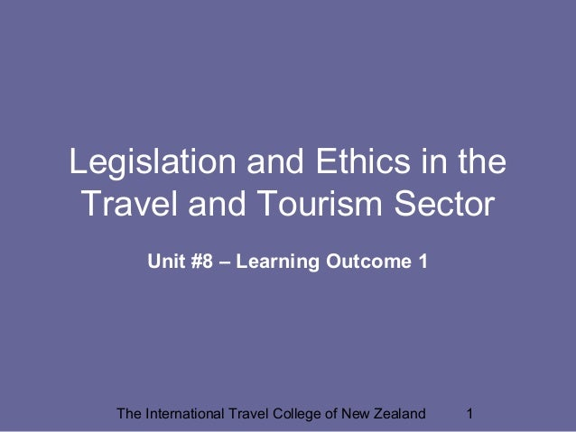 The International Travel College of New Zealand 1 Legislation and Ethics in the Travel and Tourism Sector Unit #8 – Learni...