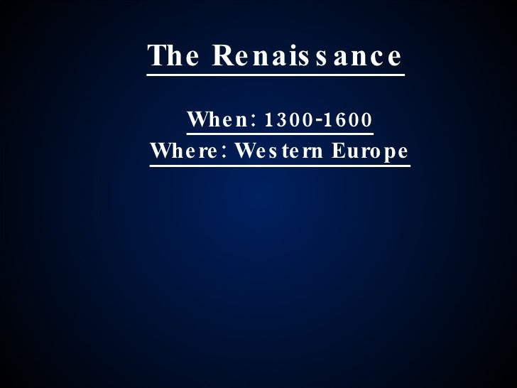 The Renaissance When: 1300-1600 Where: Western Europe