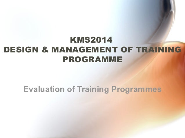 KMS2014DESIGN & MANAGEMENT OF TRAINING          PROGRAMME   Evaluation of Training Programmes
