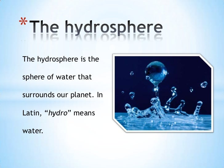 """*The hydrosphere is thesphere of water thatsurrounds our planet. InLatin, """"hydro"""" meanswater."""