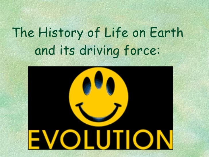 The History of Life on Earth and its driving force: