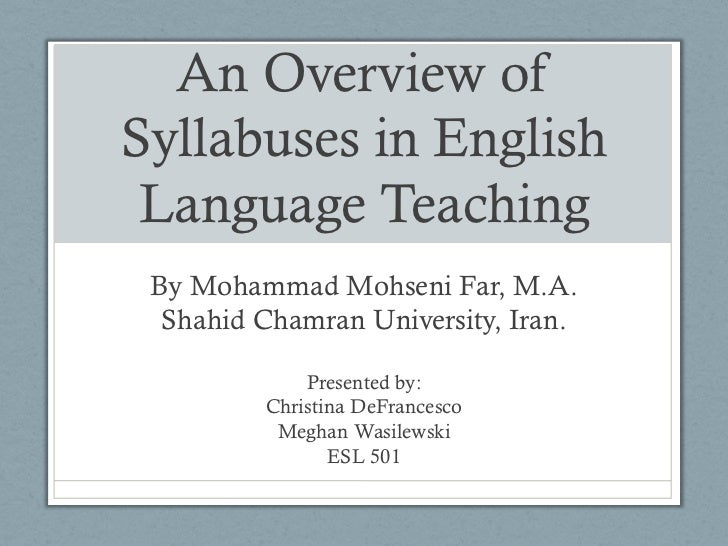 An Overview ofSyllabuses in English Language Teaching By Mohammad Mohseni Far, M.A.  Shahid Chamran University, Iran.     ...